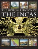 The Myths and Religion of the Incas: An illustrated encyclopedia of the gods, myths and legends of the Incas, Paracas, Nasca, Moche, Wari, Chimu and ... 240 fine art illustrations and photographs